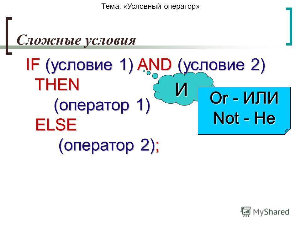 Тема: «Условный оператор» Сложные условия IF (условие 1) AND (условие 2) THEN (оператор 1) ELSE (оператор 2); И Or - ИЛИ Not - Не