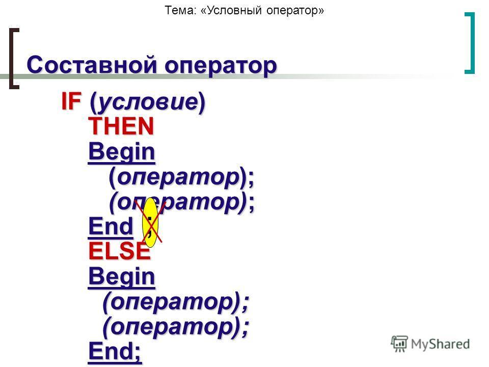 Тема: «Условный оператор» IF (условие) THEN Begin (оператор); (оператор); End ELSE Begin (оператор); (оператор); End; Составной оператор ;