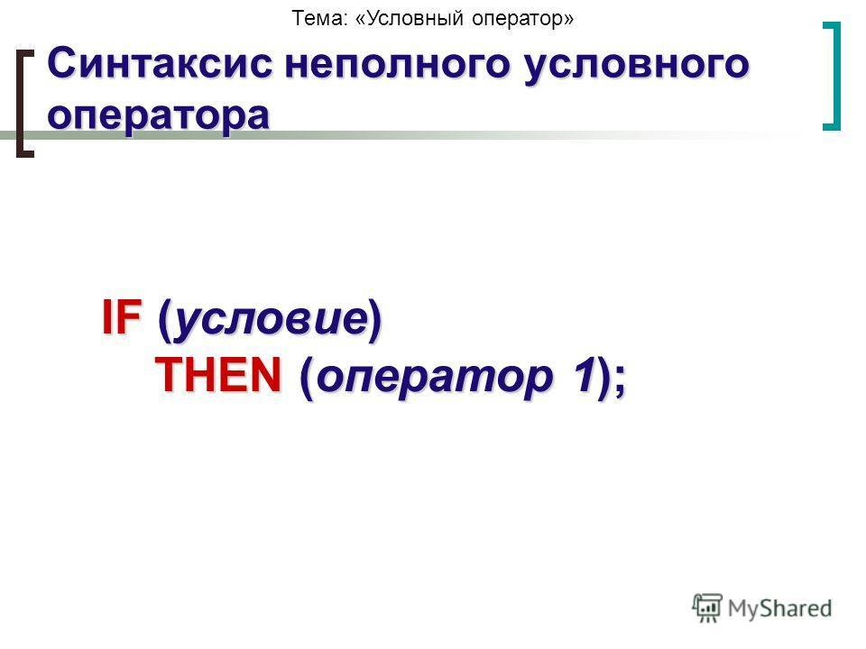 Тема: «Условный оператор»IF (условие) THEN (оператор 1); Синтаксис неполного условного оператора