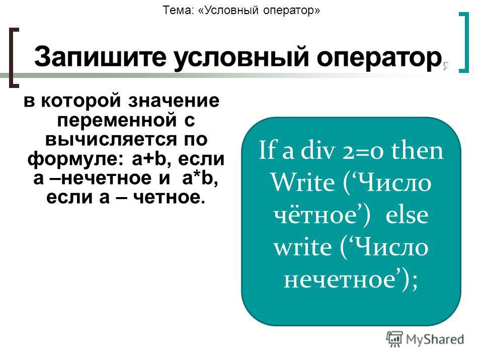 Тема: «Условный оператор» в которой значение переменной с вычисляется по формуле: a+b, если а –нечетное и a*b, если а – четное. If a div 2=0 then Write (Число чётное) else write (Число нечетное);