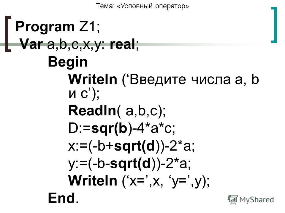 Тема: «Условный оператор» Program Z1; Var a,b,c,x,y: real; Begin Writeln (Введите числа a, b и с); Readln( a,b,c); D:=sqr(b)-4*a*c; x:=(-b+sqrt(d))-2*a; y:=(-b-sqrt(d))-2*a; Writeln (x=,x, у=,y); End.