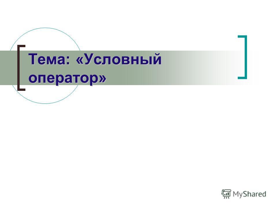Тема: «Условный оператор»