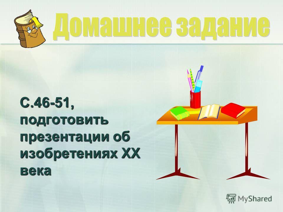 С.46-51, подготовить презентации об изобретениях ХХ века
