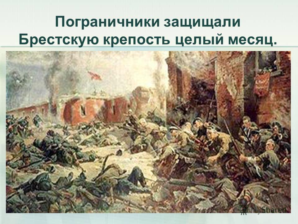 Пограничники защищали Брестскую крепость целый месяц.
