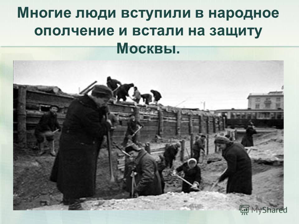 Многие люди вступили в народное ополчение и встали на защиту Москвы.