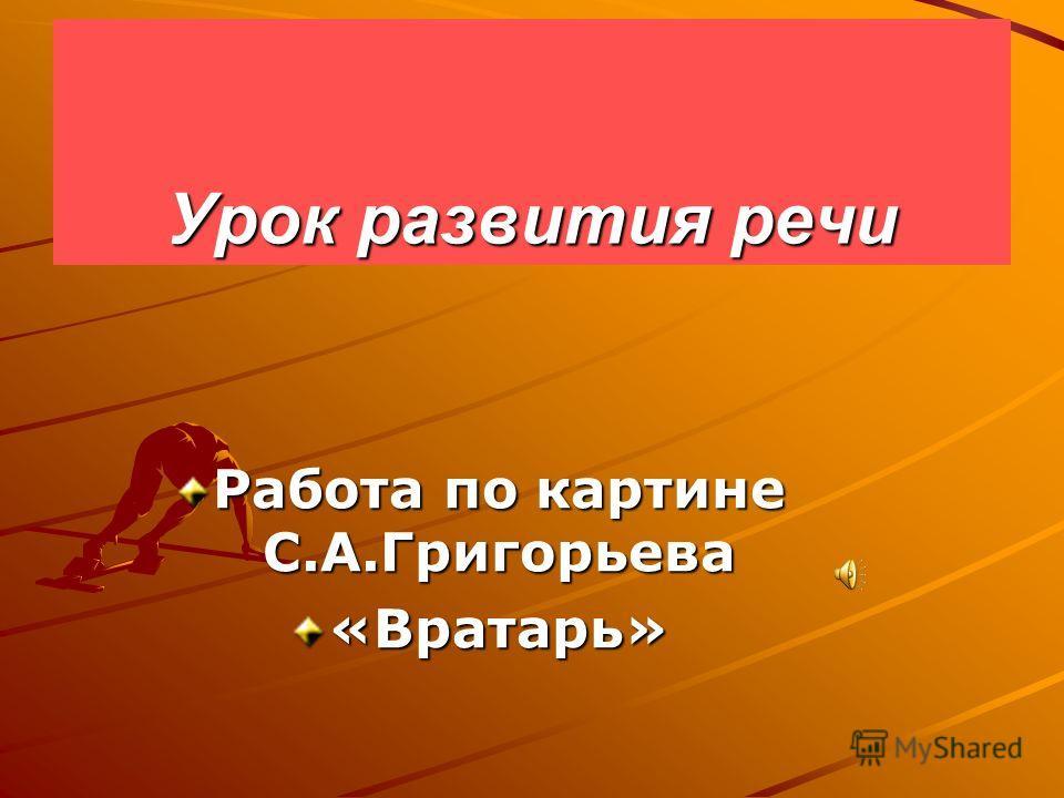 Урок развития речи Работа по картине С.А.Григорьева «Вратарь»