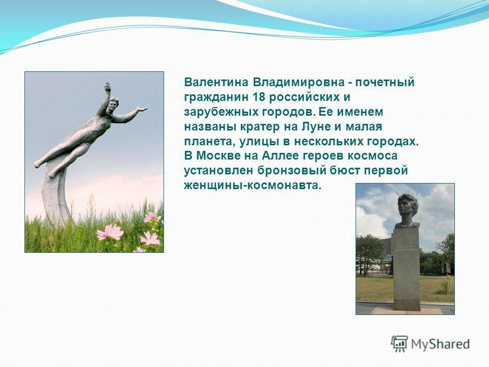 Валентина Владимировна - почетный гражданин 18 российских и зарубежных городов. Ее именем названы кратер на Луне и малая планета, улицы в нескольких городах. В Москве на Аллее героев космоса установлен бронзовый бюст первой женщины-космонавта.