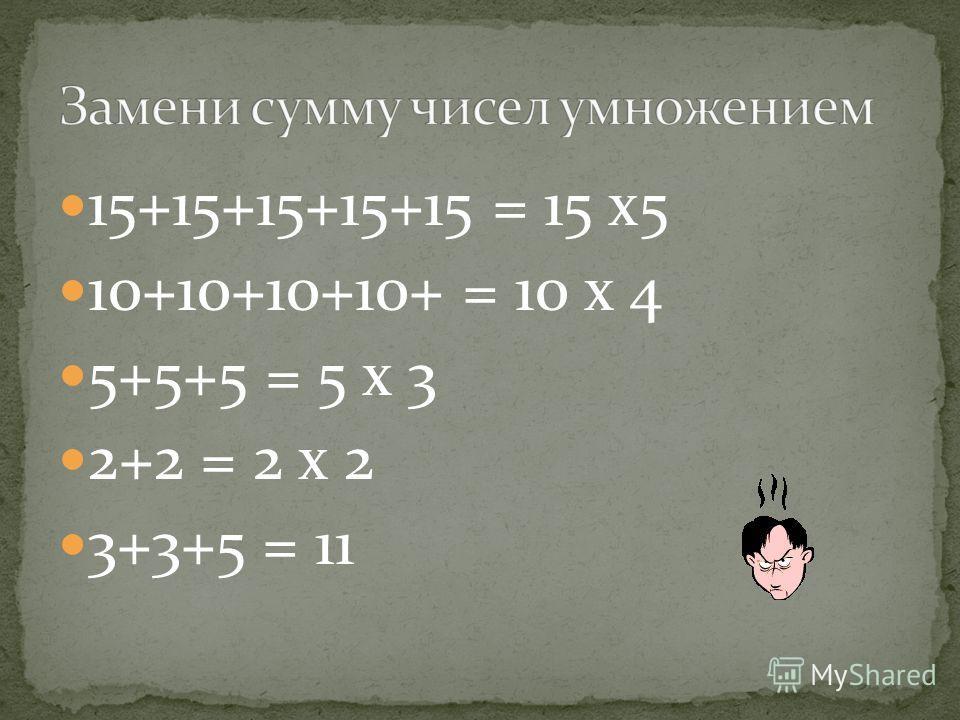 15+15+15+15+15 = 15 х5 10+10+10+10+ = 10 х 4 5+5+5 = 5 х 3 2+2 = 2 х 2 3+3+5 = 11