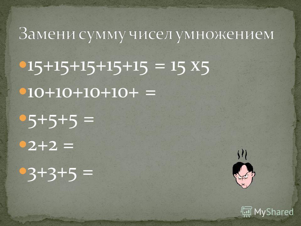 15+15+15+15+15 = 15 х5 10+10+10+10+ = 5+5+5 = 2+2 = 3+3+5 =