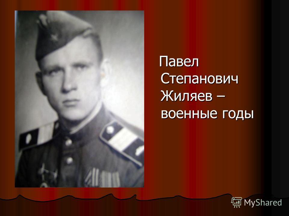 Павел Степанович Жиляев – военные годы