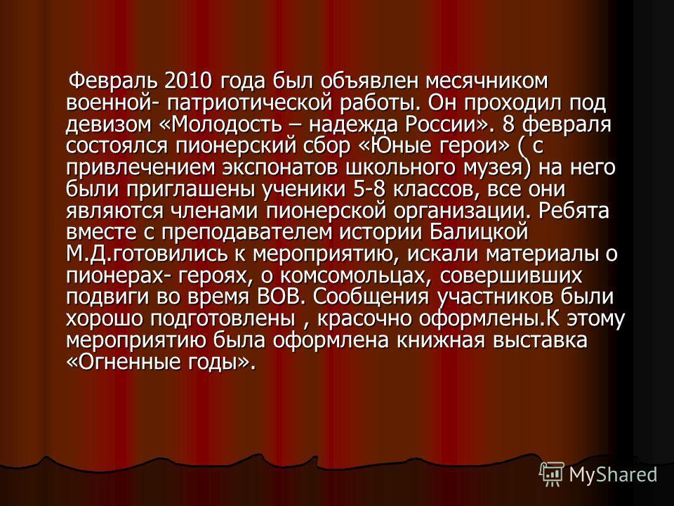 Февраль 2010 года был объявлен месячником военной- патриотической работы. Он проходил под девизом «Молодость – надежда России». 8 февраля состоялся пионерский сбор «Юные герои» ( с привлечением экспонатов школьного музея) на него были приглашены учен