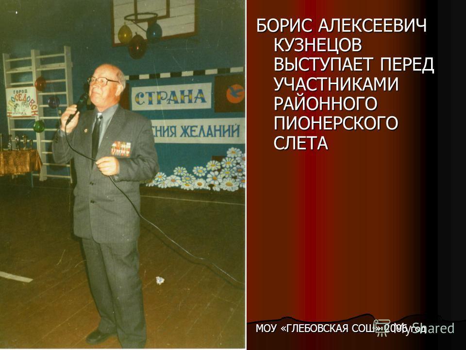 БОРИС АЛЕКСЕЕВИЧ КУЗНЕЦОВ ВЫСТУПАЕТ ПЕРЕД УЧАСТНИКАМИ РАЙОННОГО ПИОНЕРСКОГО СЛЕТА МОУ «ГЛЕБОВСКАЯ СОШ» 2006 год