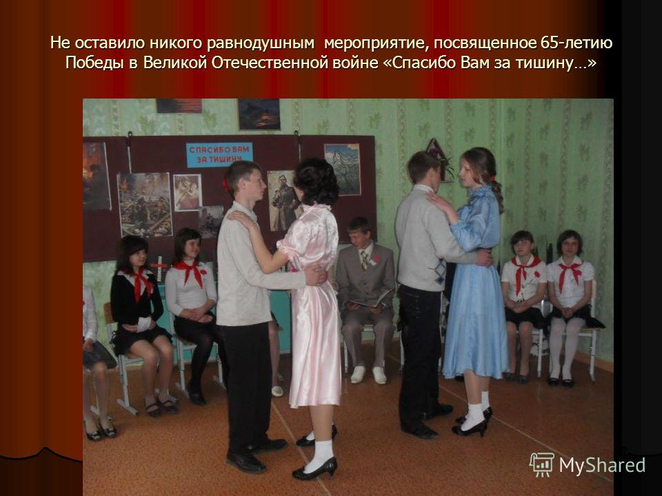 Не оставило никого равнодушным мероприятие, посвященное 65-летию Победы в Великой Отечественной войне «Спасибо Вам за тишину…»