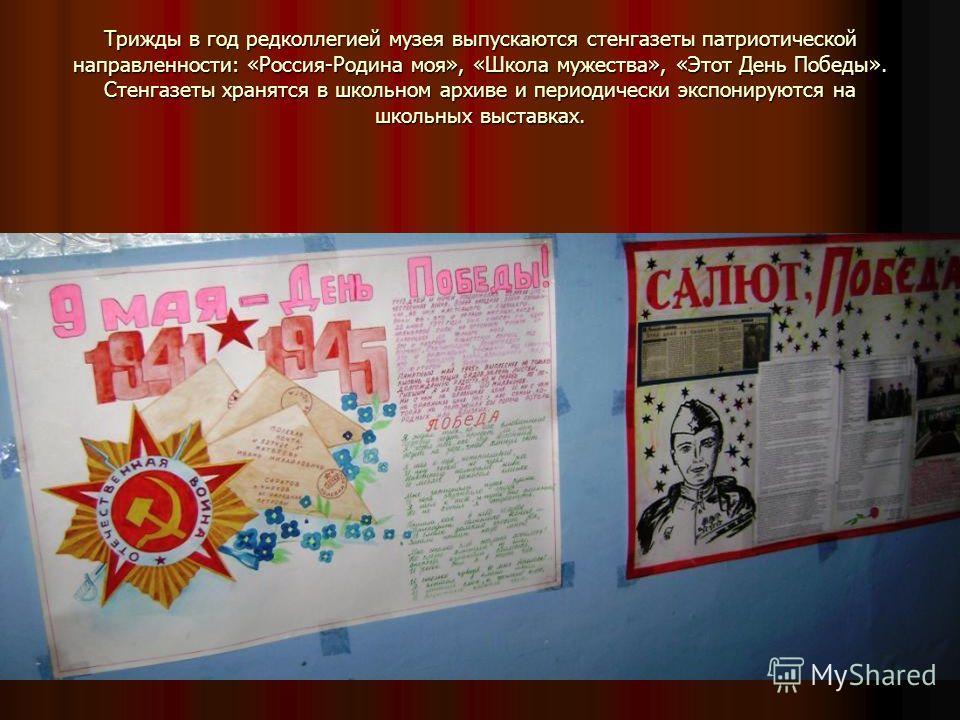 Трижды в год редколлегией музея выпускаются стенгазеты патриотической направленности: «Россия-Родина моя», «Школа мужества», «Этот День Победы». Стенгазеты хранятся в школьном архиве и периодически экспонируются на школьных выставках.