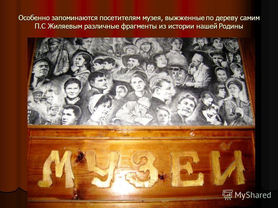 Особенно запоминаются посетителям музея, выжженные по дереву самим П.С Жиляевым различные фрагменты из истории нашей Родины