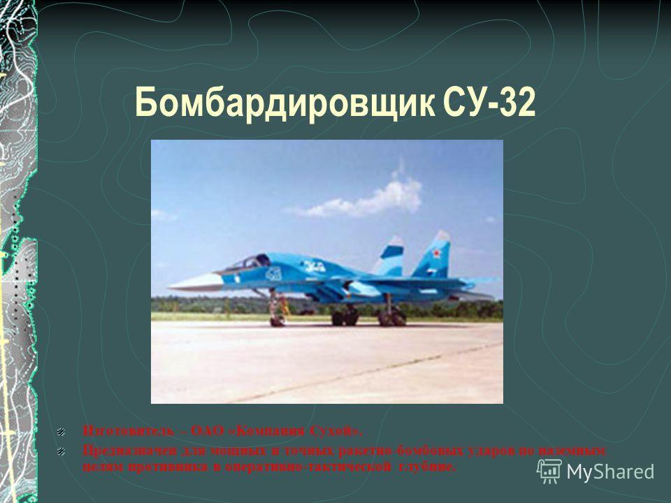 Бомбардировщик СУ-32 Изготовитель – ОАО «Компания Сухой». Предназначен для мощных и точных ракетно-бомбовых ударов по наземным целям противника в оперативно-тактической глубине.