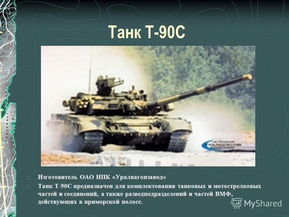 Танк Т-90С Изготовитель ОАО НПК «Уралвагонзавод» Танк Т-90С предназначен для комплектования танковых и мотострелковых частей и соединений, а также разведподразделений и частей ВМФ, действующих в приморской полосе.