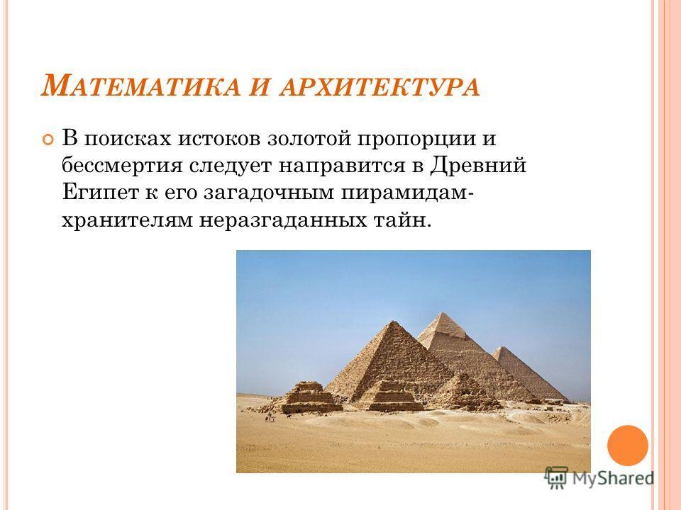 М АТЕМАТИКА И АРХИТЕКТУРА В поисках истоков золотой пропорции и бессмертия следует направится в Древний Египет к его загадочным пирамидам- хранителям неразгаданных тайн.