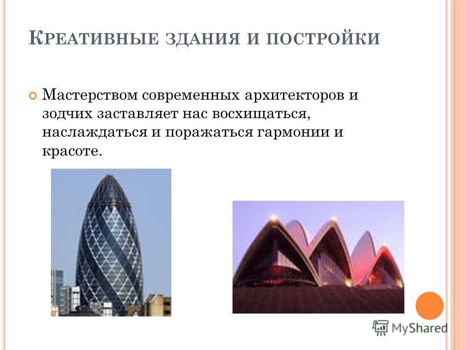 К РЕАТИВНЫЕ ЗДАНИЯ И ПОСТРОЙКИ Мастерством современных архитекторов и зодчих заставляет нас восхищаться, наслаждаться и поражаться гармонии и красоте.