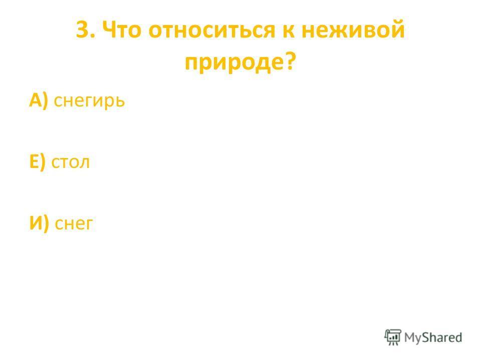 3. Что относиться к неживой природе? А) снегирь Е) стол И) снег