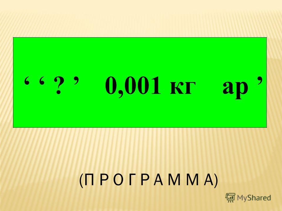? 0,001 кг ар (П Р О Г Р А М М А)