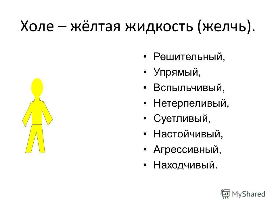 Холе – жёлтая жидкость (желчь). Решительный, Упрямый, Вспыльчивый, Нетерпеливый, Суетливый, Настойчивый, Агрессивный, Находчивый.