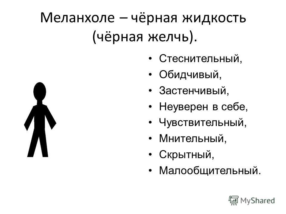 Меланхоле – чёрная жидкость (чёрная желчь). Стеснительный, Обидчивый, Застенчивый, Неуверен в себе, Чувствительный, Мнительный, Скрытный, Малообщительный.