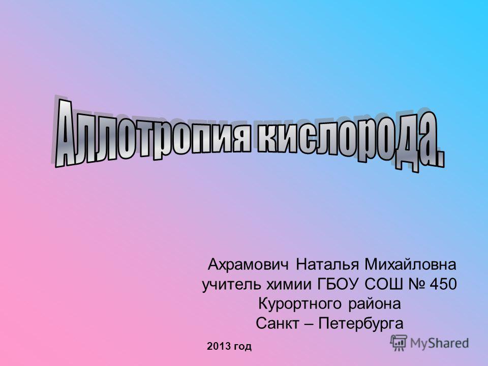 Ахрамович Наталья Михайловна учитель химии ГБОУ СОШ 450 Курортного района Санкт – Петербурга 2013 год