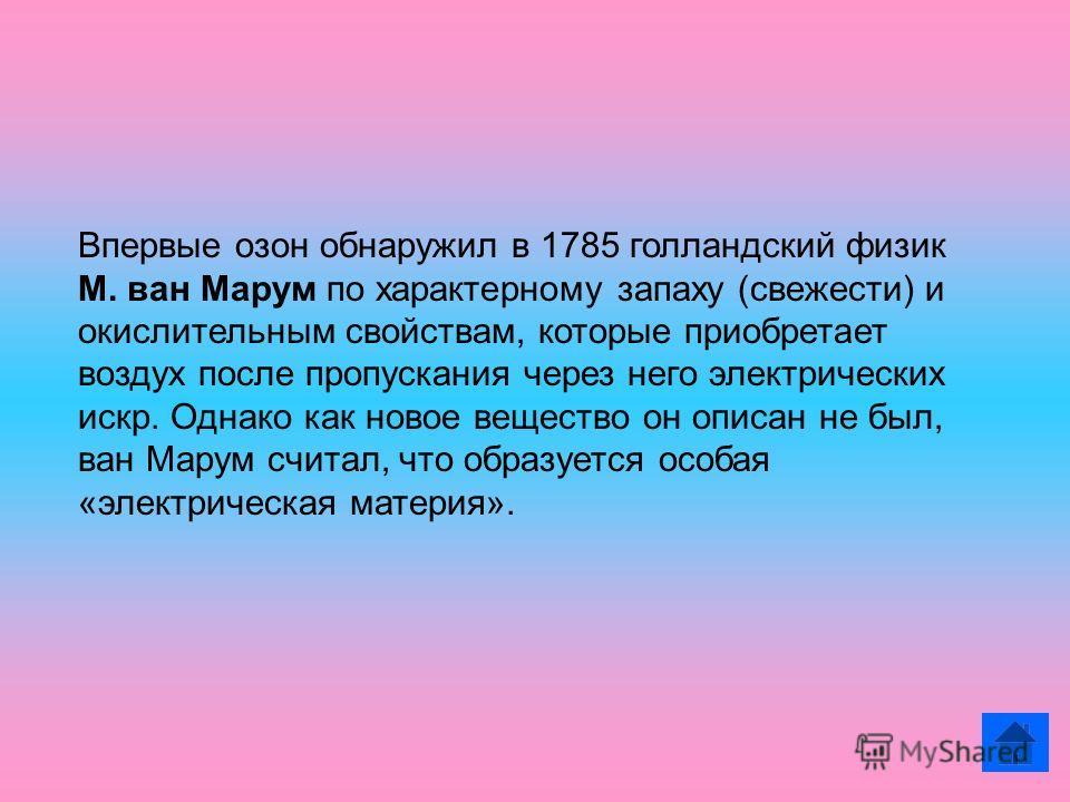 Впервые озон обнаружил в 1785 голландский физик М. ван Марум по характерному запаху (свежести) и окислительным свойствам, которые приобретает воздух после пропускания через него электрических искр. Однако как новое вещество он описан не был, ван Мару