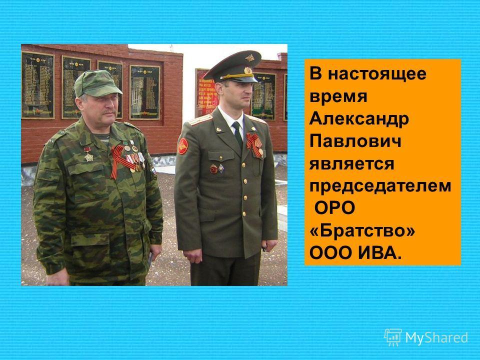 В настоящее время Александр Павлович является председателем ОРО «Братство» ООО ИВА.