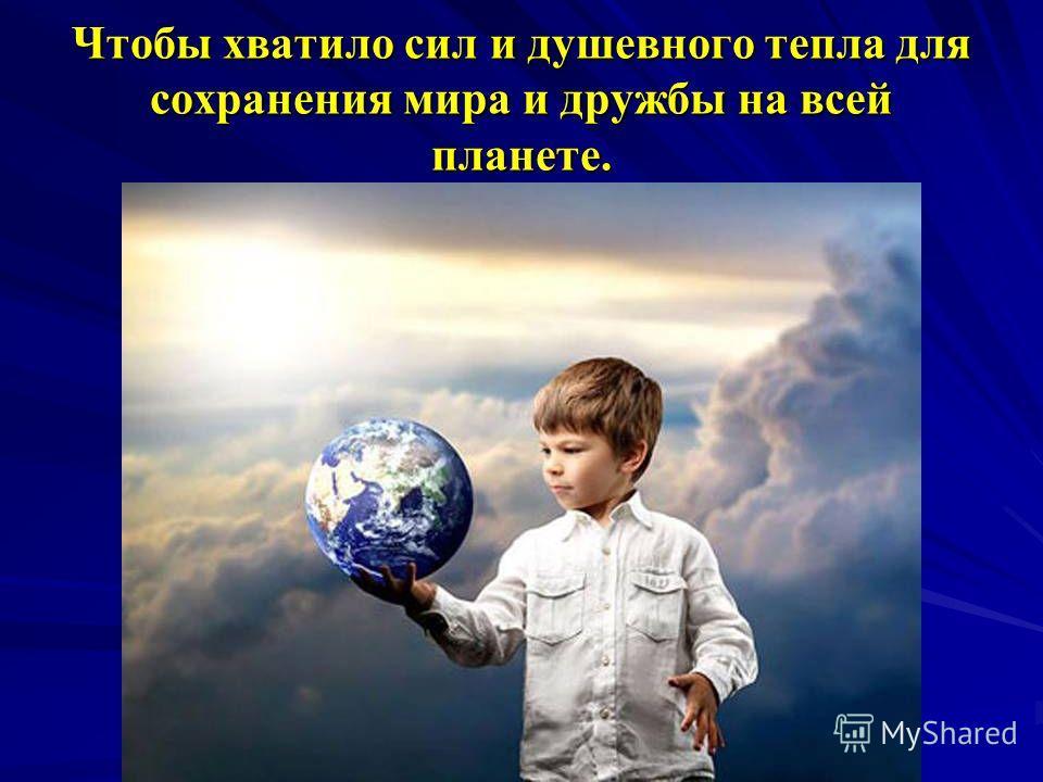 Чтобы хватило сил и душевного тепла для сохранения мира и дружбы на всей планете.
