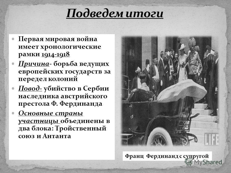 Первая мировая война имеет хронологические рамки 1914-1918 Причина- борьба ведущих европейских государств за передел колоний Повод- убийство в Сербии наследника австрийского престола Ф. Фердинанда Основные страны участницы объединены в два блока: Тро