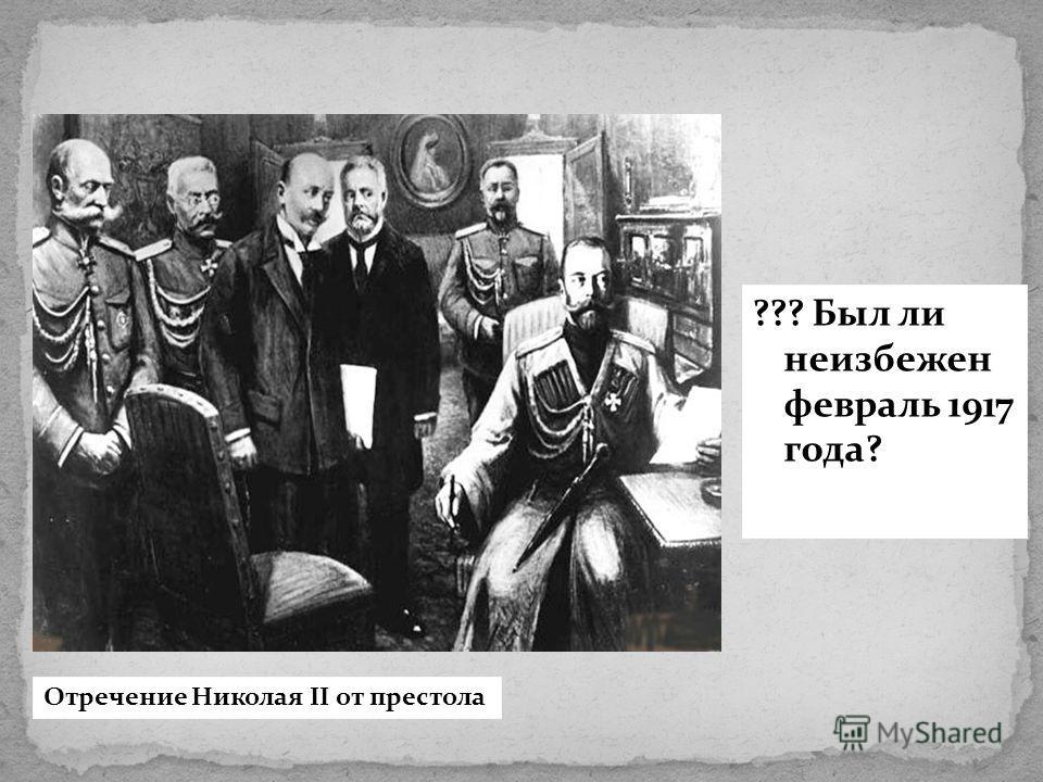 ??? Был ли неизбежен февраль 1917 года? Отречение Николая II от престола