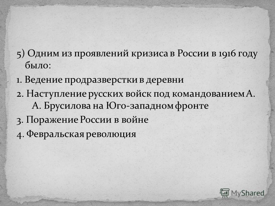 5) Одним из проявлений кризиса в России в 1916 году было: 1. Ведение продразверстки в деревни 2. Наступление русских войск под командованием А. А. Брусилова на Юго-западном фронте 3. Поражение России в войне 4. Февральская революция