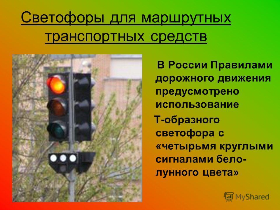 Светофоры для маршрутных транспортных средств В России Правилами дорожного движения предусмотрено использование Т-образного светофора с «четырьмя круглыми сигналами бело- лунного цвета»