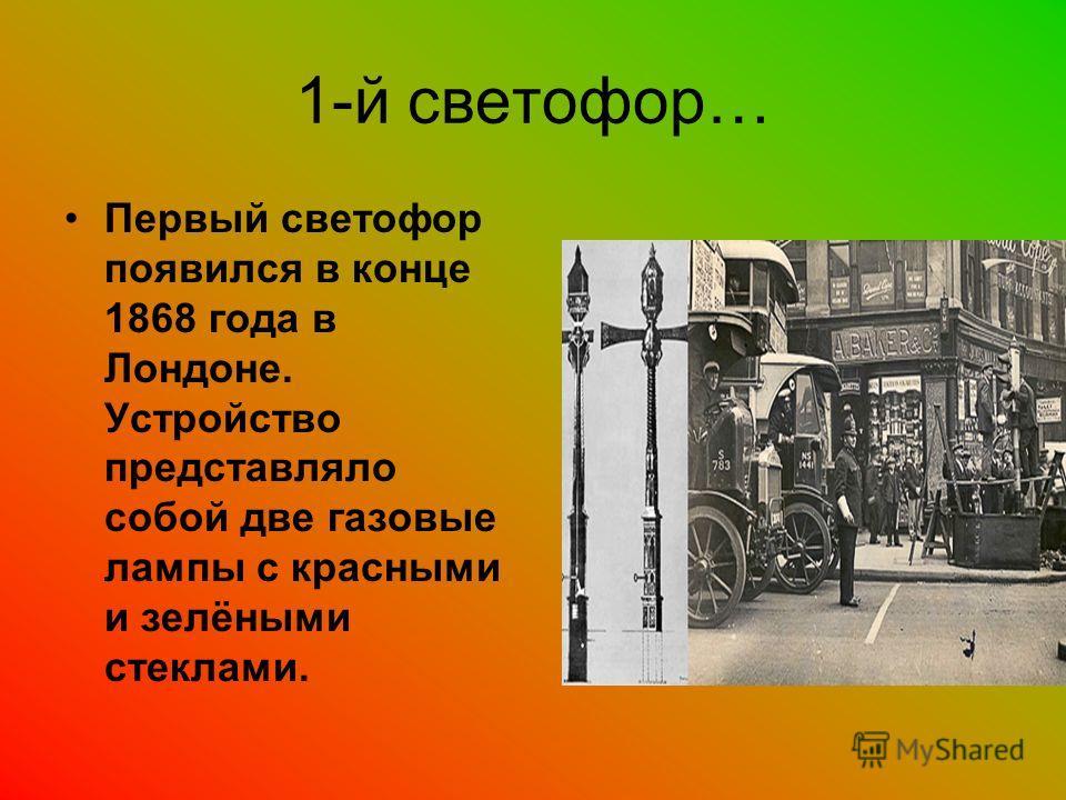 1-й светофор… Первый светофор появился в конце 1868 года в Лондоне. Устройство представляло собой две газовые лампы с красными и зелёными стеклами.