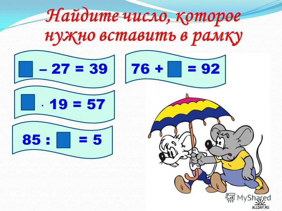 Найдите число, которое нужно вставить в рамку – 27 = 39 19 = 57 85 : = 5 76 + = 92