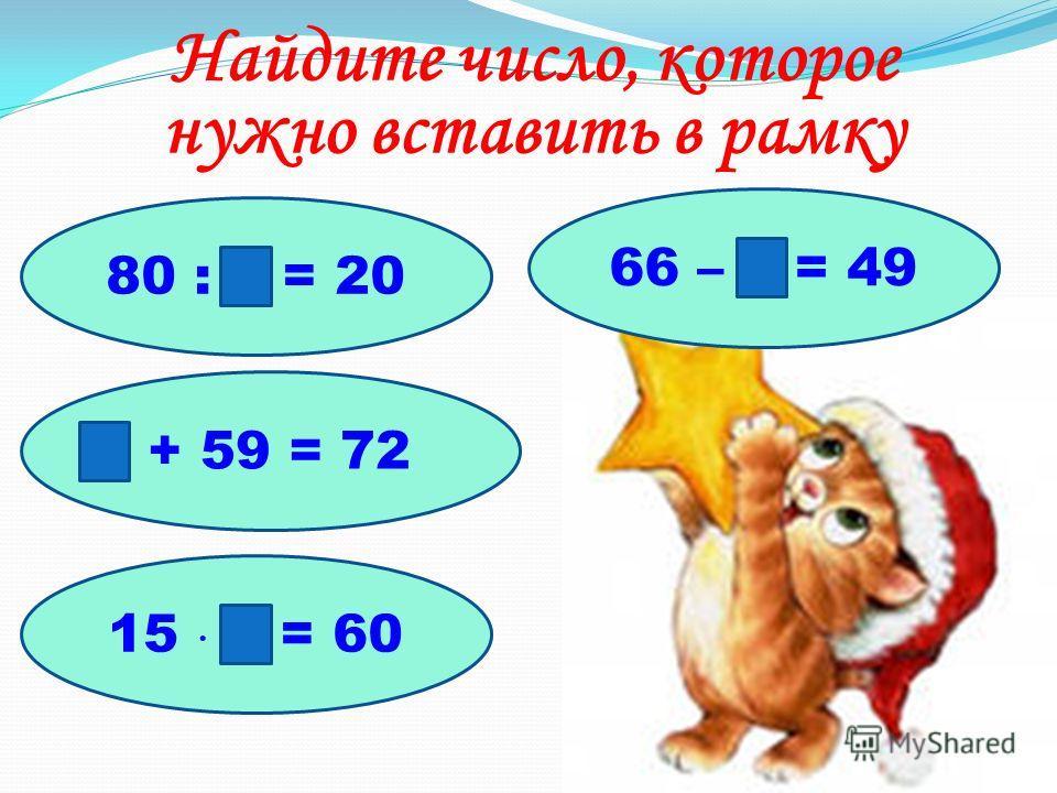 Найдите число, которое нужно вставить в рамку 80 : = 20 + 59 = 72 66 – = 49 15 = 60