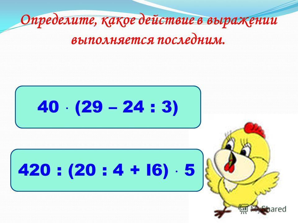Определите, какое действие в выражении выполняется последним. 40 (29 – 24 : 3) 420 : (20 : 4 + l6) 5