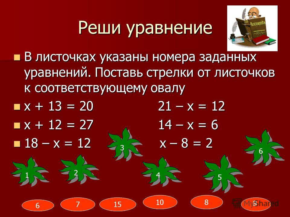 Реши уравнение В листочках указаны номера заданных уравнений. Поставь стрелки от листочков к соответствующему овалу В листочках указаны номера заданных уравнений. Поставь стрелки от листочков к соответствующему овалу х + 13 = 20 21 – х = 12 х + 13 =