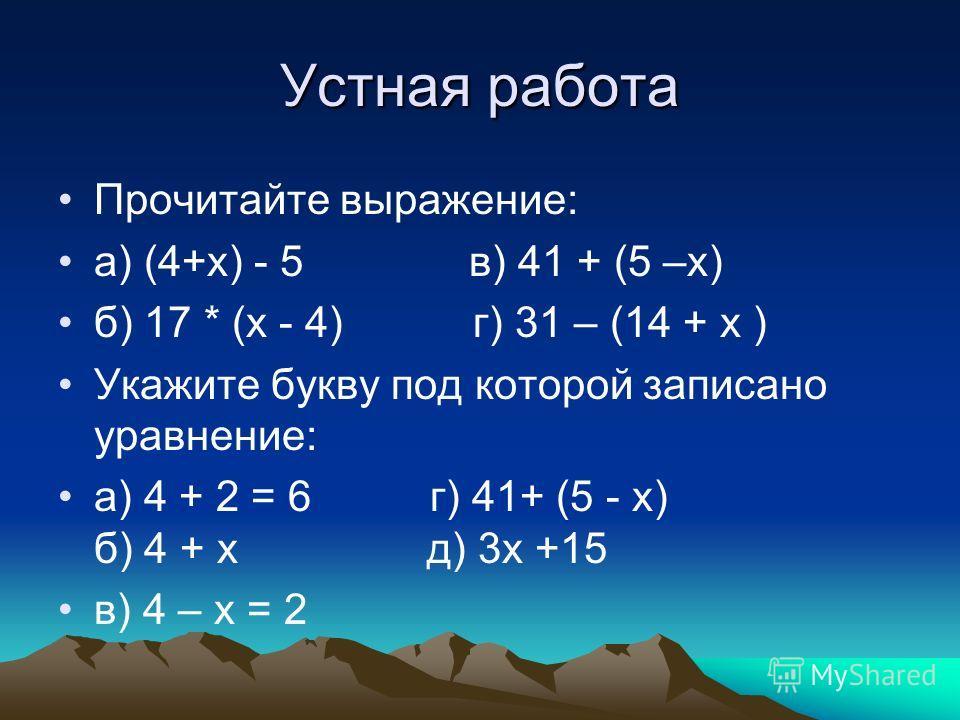 Устная работа Прочитайте выражение: а) (4+х) - 5 в) 41 + (5 –х) б) 17 * (х - 4) г) 31 – (14 + х ) Укажите букву под которой записано уравнение: а) 4 + 2 = 6 г) 41+ (5 - х) б) 4 + х д) 3х +15 в) 4 – х = 2