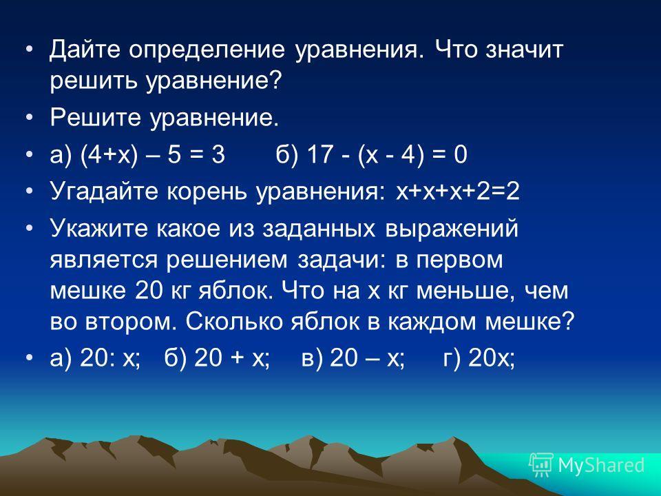Дайте определение уравнения. Что значит решить уравнение? Решите уравнение. а) (4+х) – 5 = 3 б) 17 - (х - 4) = 0 Угадайте корень уравнения: х+х+х+2=2 Укажите какое из заданных выражений является решением задачи: в первом мешке 20 кг яблок. Что на х к