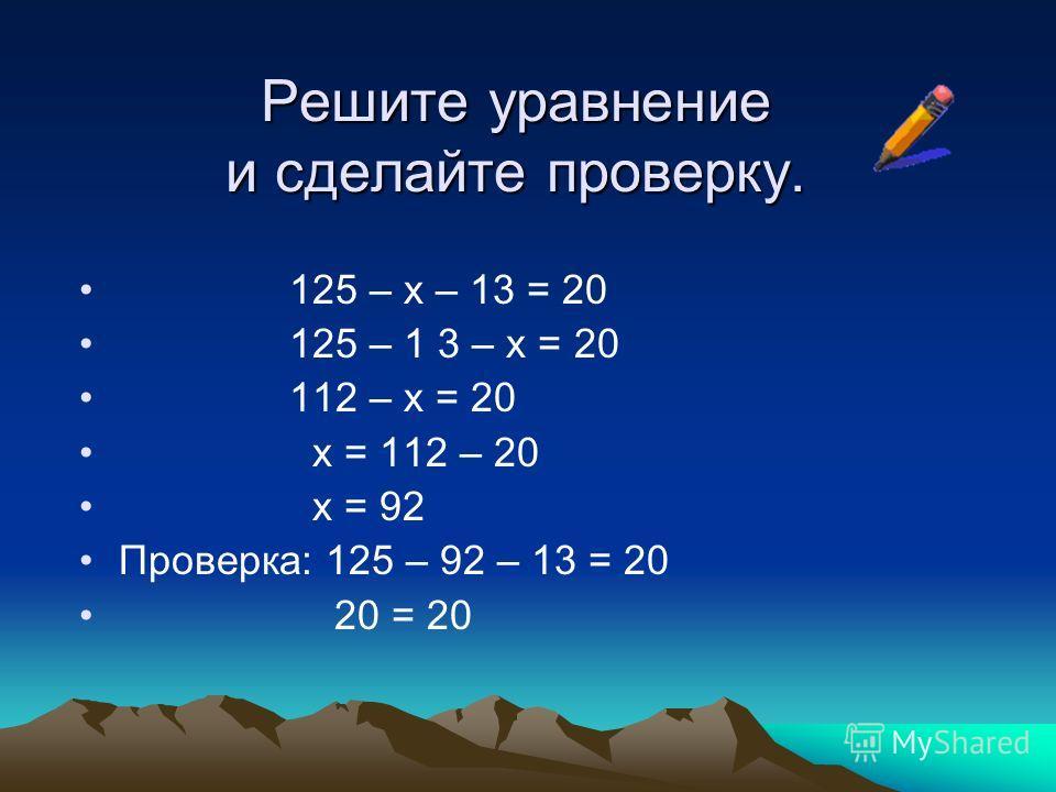 Решите уравнение и сделайте проверку. 125 – х – 13 = 20 125 – 1 3 – х = 20 112 – х = 20 х = 112 – 20 х = 92 Проверка: 125 – 92 – 13 = 20 20 = 20