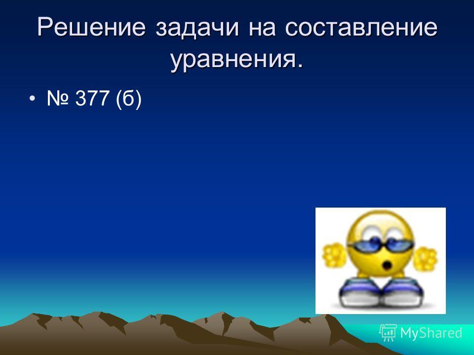 Решение задачи на составление уравнения. 377 (б)