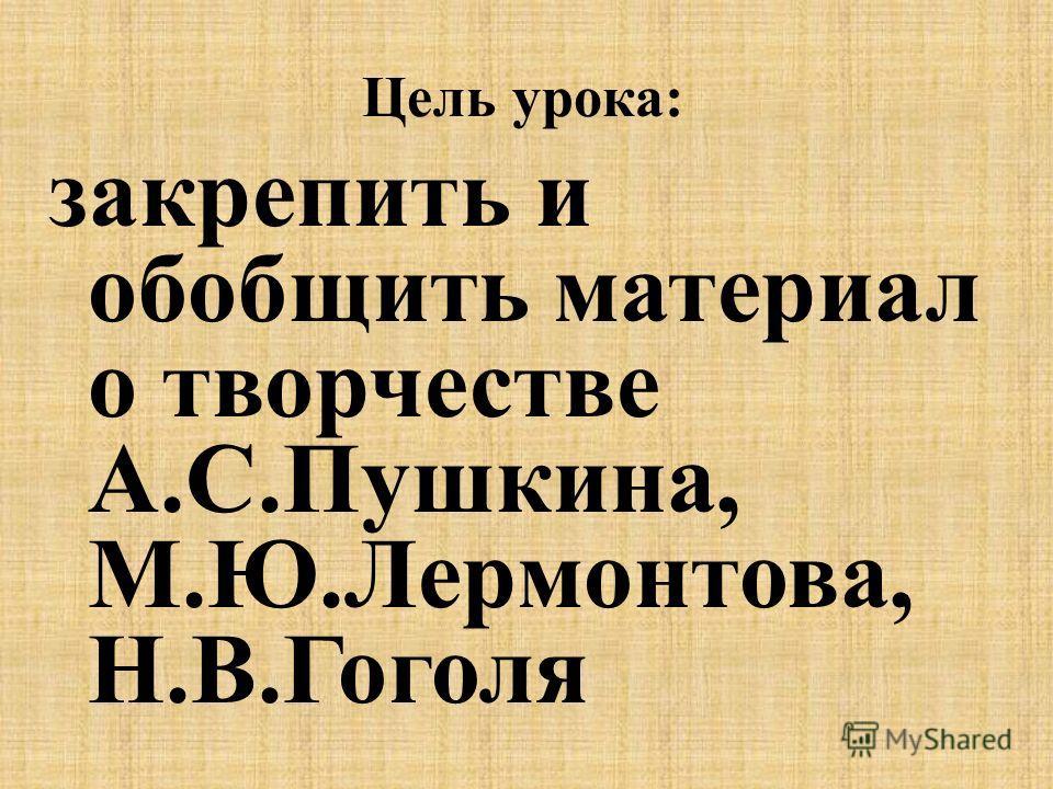 Цель урока: закрепить и обобщить материал о творчестве А.С.Пушкина, М.Ю.Лермонтова, Н.В.Гоголя