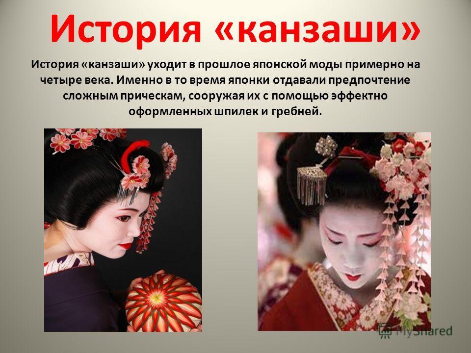 История «канзаши» История «канзаши» уходит в прошлое японской моды примерно на четыре века. Именно в то время японки отдавали предпочтение сложным прическам, сооружая их с помощью эффектно оформленных шпилек и гребней.