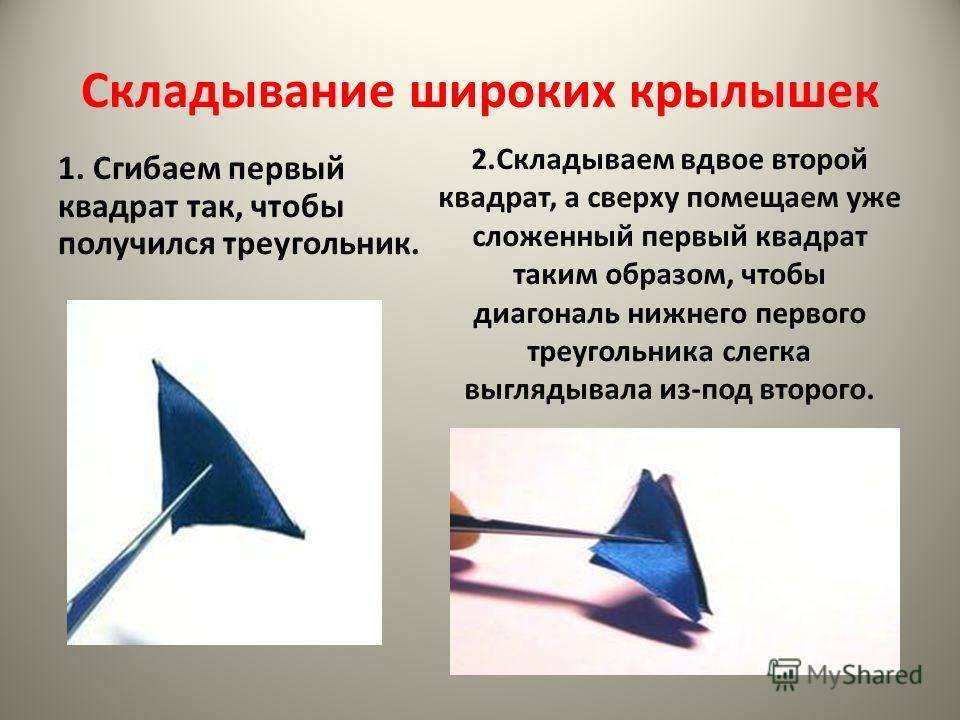 Складывание широких крылышек 1. Сгибаем первый квадрат так, чтобы получился треугольник. 2.Складываем вдвое второй квадрат, а сверху помещаем уже сложенный первый квадрат таким образом, чтобы диагональ нижнего первого треугольника слегка выглядывала