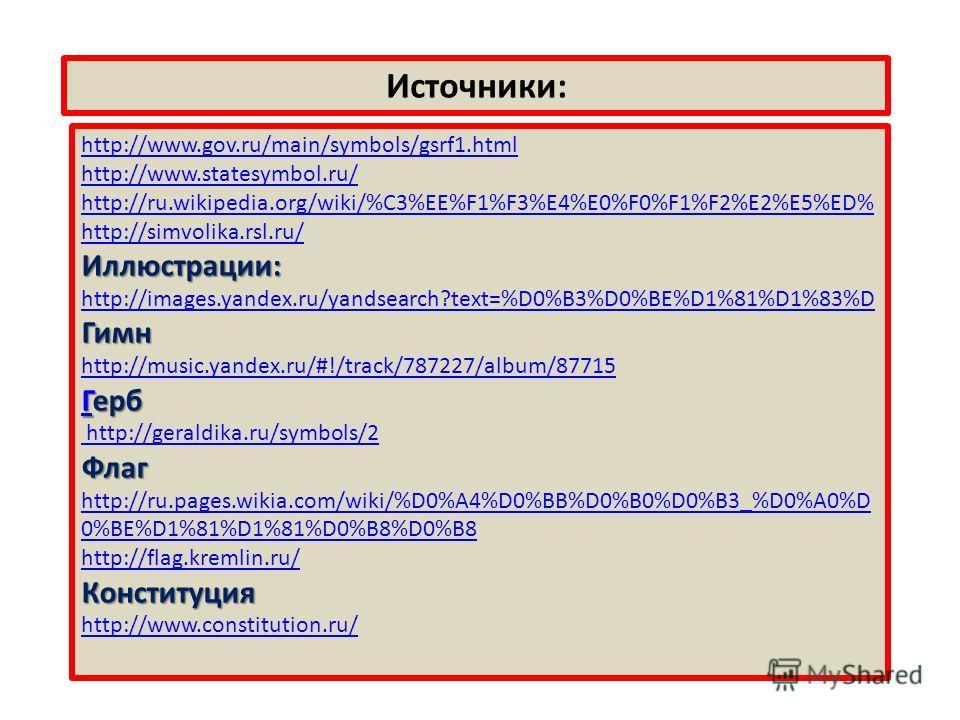 Источники: http://www.gov.ru/main/symbols/gsrf1.html http://www.statesymbol.ru/ http://ru.wikipedia.org/wiki/%C3%EE%F1%F3%E4%E0%F0%F1%F2%E2%E5%ED% http://simvolika.rsl.ru/Иллюстрации: http://images.yandex.ru/yandsearch?text=%D0%B3%D0%BE%D1%81%D1%83%D