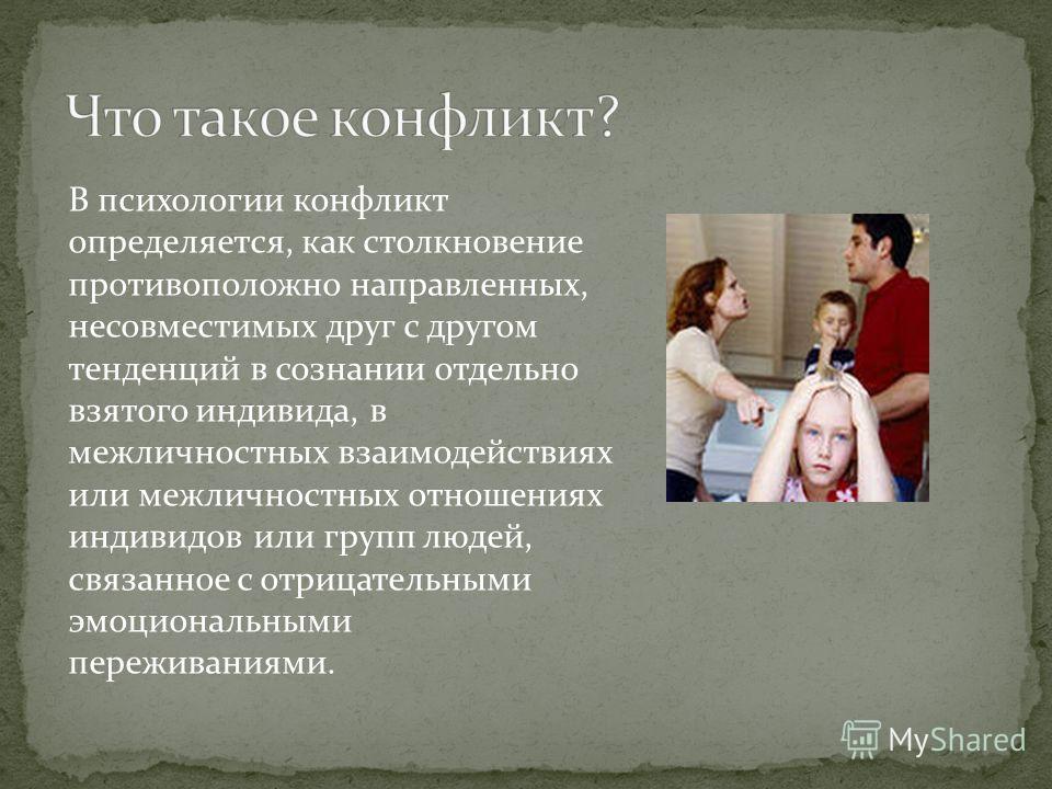 В психологии конфликт определяется, как столкновение противоположно направленных, несовместимых друг с другом тенденций в сознании отдельно взятого индивида, в межличностных взаимодействиях или межличностных отношениях индивидов или групп людей, связ