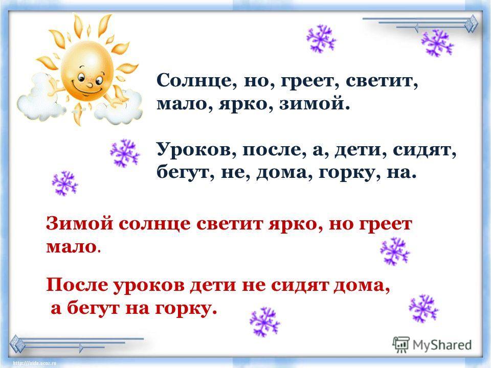 Солнце, но, греет, светит, мало, ярко, зимой. Уроков, после, а, дети, сидят, бегут, не, дома, горку, на. Зимой солнце светит ярко, но греет мало. После уроков дети не сидят дома, а бегут на горку.